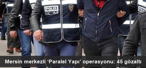 Mersin merkezli 'Paralel Yapı' operasyonu: 45 gözaltı