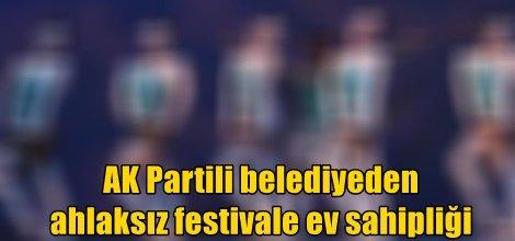 AK Partili belediyeden ahlaksız festivale ev sahipliği