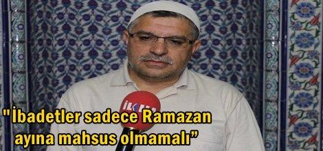 """İbadetler sadece Ramazan ayına mahsus olmamalı"""""""