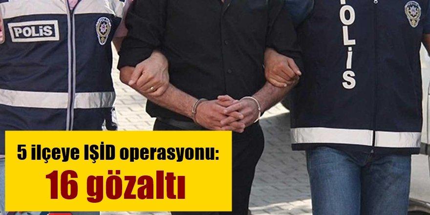 5 ilçeye IŞİD operasyonu: 16 gözaltı