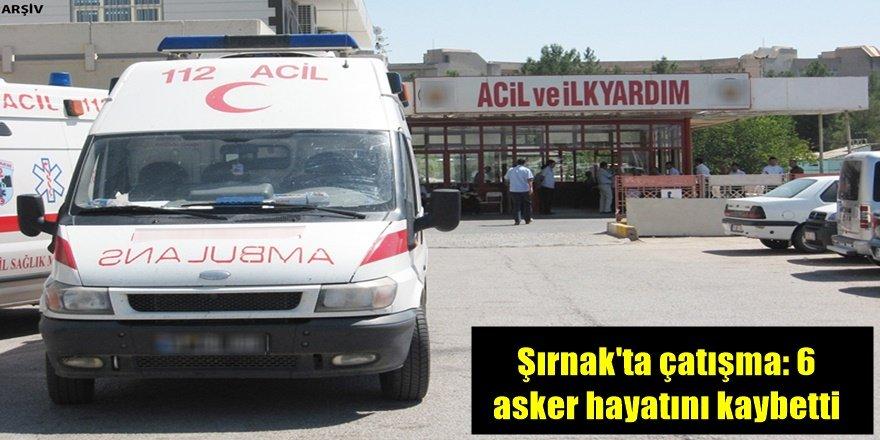 Şırnak'ta çatışma: 6 asker hayatını kaybetti