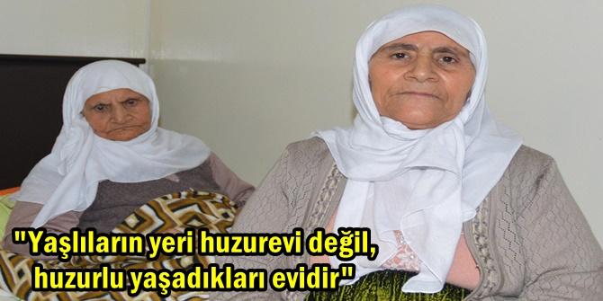 """""""Yaşlıların yeri huzurevi değil, huzurlu yaşadıkları evidir"""""""