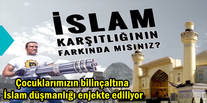 Çocuklarımızın bilinçaltına İslam düşmanlığı enjekte ediliyor