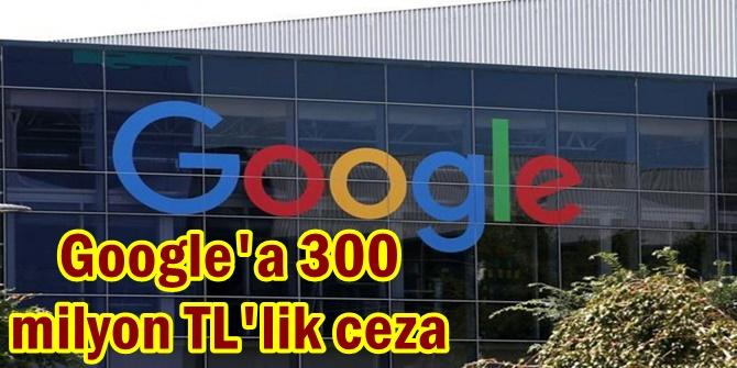 Google'a 300 milyon TL'lik ceza