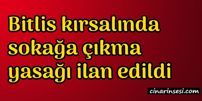 Bitlis Hizan kırsalında sokağa çıkma yasağı ilan edildi