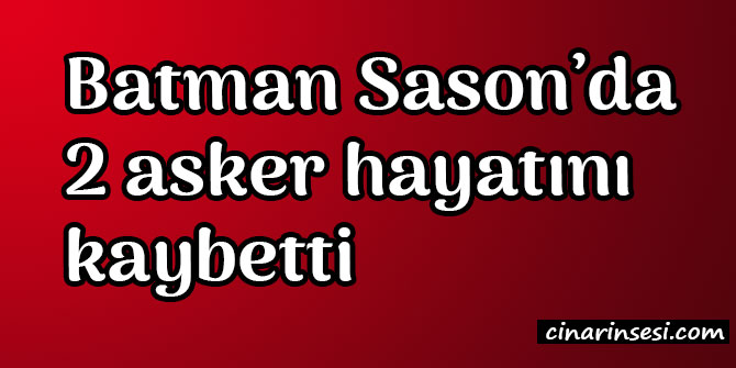 Batman Sason'da 2 asker hayatını kaybetti