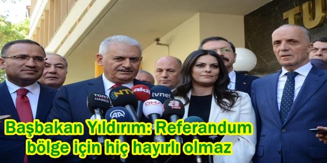 Başbakan Yıldırım: Referandum bölge için hiç hayırlı olmaz