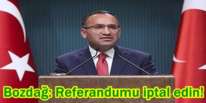 Bozdağ: Referandumu iptal edin!