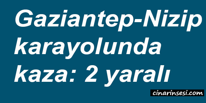 Gaziantep-Nizip karayolunda kaza: 2 yaralı