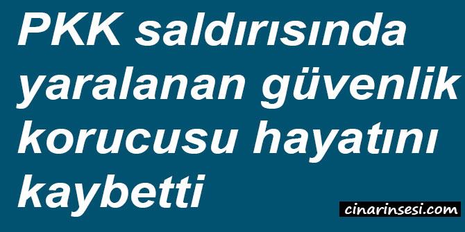 PKK saldırısında yaralanan güvenlik korucusu hayatını kaybetti