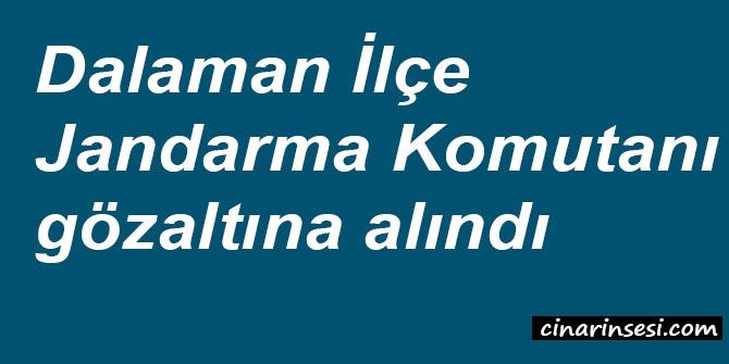 Dalaman İlçe Jandarma Komutanı gözaltına alındı