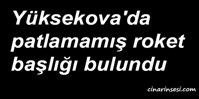Hakkâri Yüksekova'da patlamamış roket başlığı bulundu