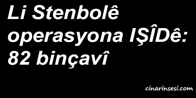 Li Stenbolê operasyona IŞÎDê: 82 binçavî