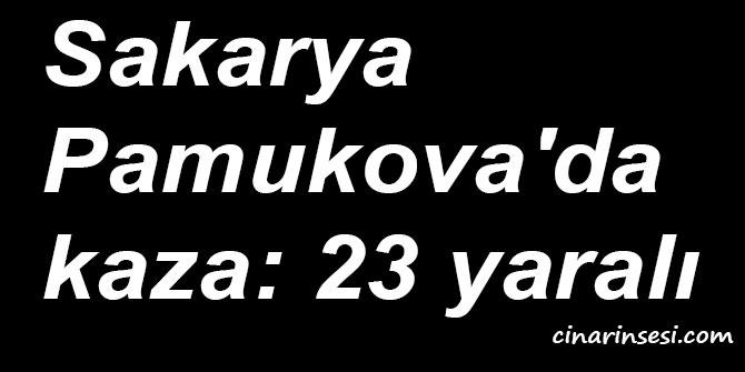 Sakarya Pamukova'da kaza: 23 yaralı