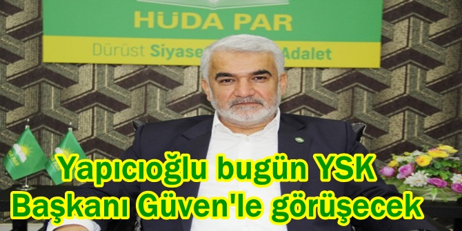 Yapıcıoğlu bugün YSK Başkanı Güven'le görüşecek