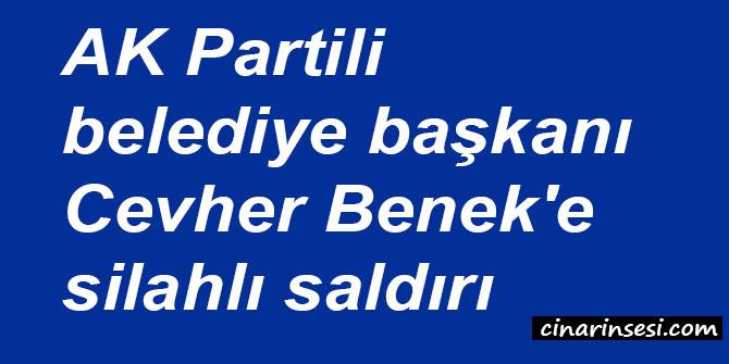 AK Partili belediye başkanı Cevher Benek'e silahlı saldırı