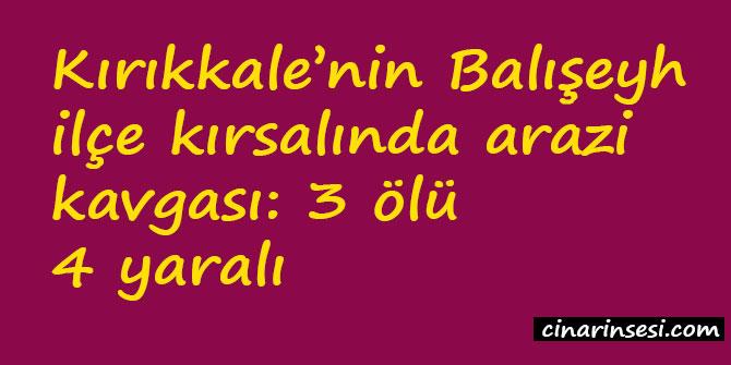 Kırıkkale Balışeyh'de arazi kavgası: 3 ölü 4 yaralı