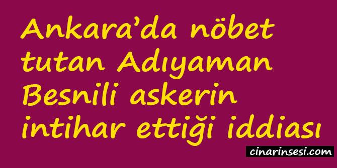 Ankara'da nöbet tutan Adıyaman Besnili askerin intihar ettiği iddiası