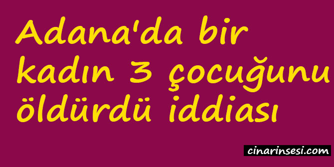 Adana'da bir kadın 3 çocuğunu öldürdü iddiası