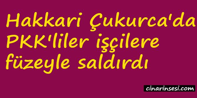 Hakkari Çukurca'da PKK'liler işçilere füzeyle saldırdı