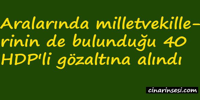 Aralarında milletvekillerinin de bulunduğu 40 HDP'li gözaltına alındı