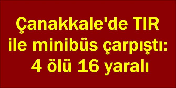 Çanakkale'de TIR ile minibüs çarpıştı: 4 ölü 16 yaralı
