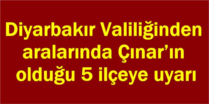 Diyarbakır Valiliğinden aralarında Çınar'ın olduğu 5 ilçeye uyarı