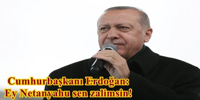 Cumhurbaşkanı Erdoğan: Ey Netanyahu sen zalimsin