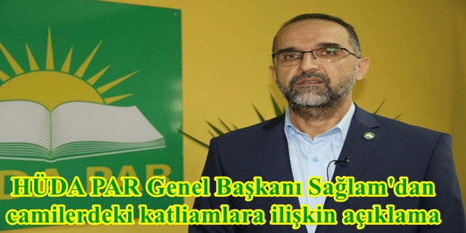 HÜDA PAR Genel Başkanı Sağlam'dan camilerdeki katliamlara ilişkin açıklama