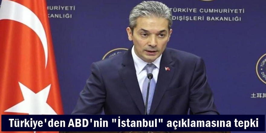 Türkiye'den ABD'nin İstanbul açıklamasına tepki