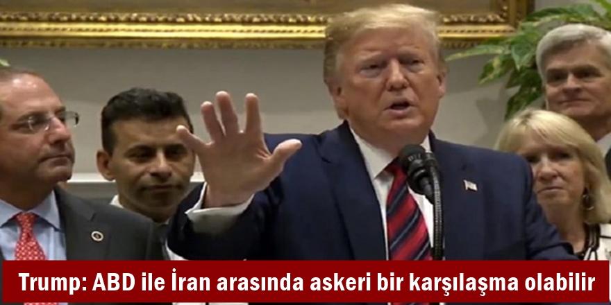 Trump: ABD ile İran arasında askeri bir karşılaşma olabilir