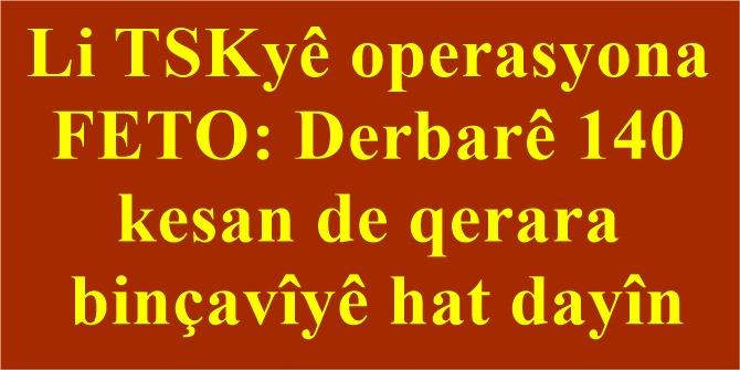 Li TSKyê operasyona FETO: Derbarê 140 kesan de qerara binçavîyê hat dayîn