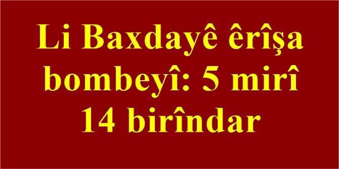 Li Baxdayê êrîşa bombeyî: 5 mirî 14 birîndar