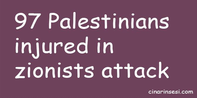 97 Palestinians injured in zionists attack