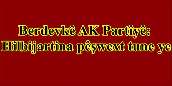 Berdevkê AK Partîyê: Hilbijartina pêşwext tune ye