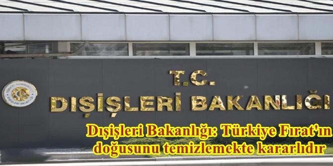 Dışişleri Bakanlığı: Türkiye Fırat'ın doğusunu temizlemekte kararlıdır
