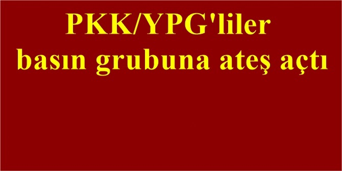 PKK/YPG'liler basın grubuna ateş açtı
