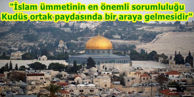 İslam ümmetinin en önemli sorumluluğu Kudüs ortak paydasında bir araya gelmesidir