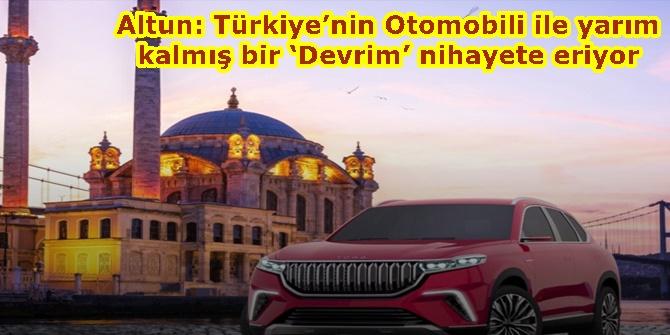 Altun: Türkiye'nin Otomobili ile yarım kalmış bir 'Devrim' nihayete eriyor