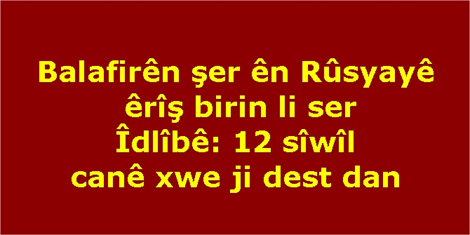 Balafirên şer ên Rûsyayê êrîş birin li ser Îdlîbê: 12 sîwîl canê xwe ji dest dan