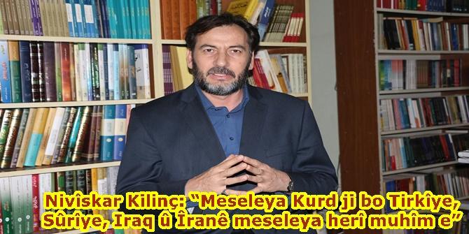 """Nivîskar Kilinç: """"Meseleya Kurd ji bo Tirkîye, Sûrîye, Iraq û Îranê meseleya herî muhîm e"""""""