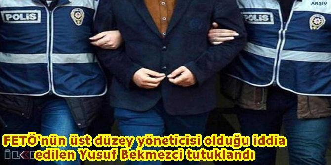 FETÖ'nün üst düzey yöneticisi olduğu iddia edilen Yusuf Bekmezci tutuklandı
