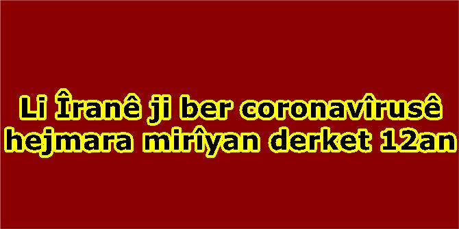 Li Îranê ji ber coronavîrusê hejmara mirîyan derket 12an