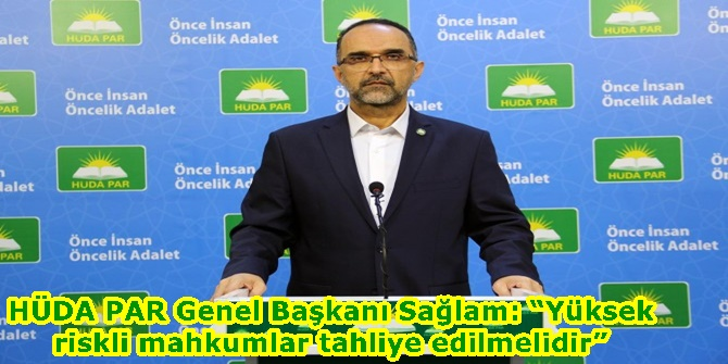 """HÜDA PAR Genel Başkanı Sağlam: """"Yüksek riskli mahkumlar tahliye edilmelidir"""""""