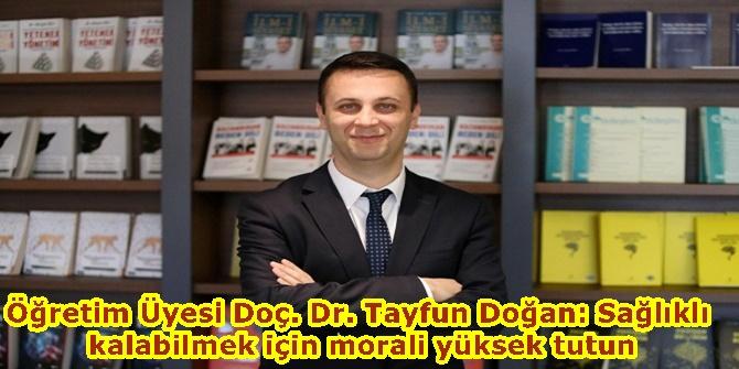 Öğretim Üyesi Doç. Dr. Tayfun Doğan: Sağlıklı kalabilmek için morali yüksek tutun