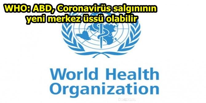 WHO: ABD, Coronavirüs salgınının yeni merkez üssü olabilir