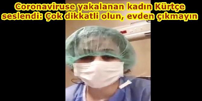 Coronaviruse yakalanan kadın Kürtçe seslendi: Çok dikkatli olun, evden çıkmayın