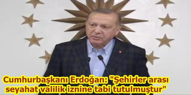 """Cumhurbaşkanı Erdoğan: """"Şehirler arası seyahat valilik iznine tabi tutulmuştur"""""""
