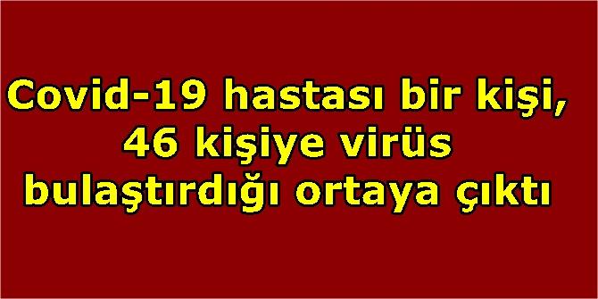 Covid-19 hastası bir kişi, 46 kişiye virüs bulaştırdığı ortaya çıktı