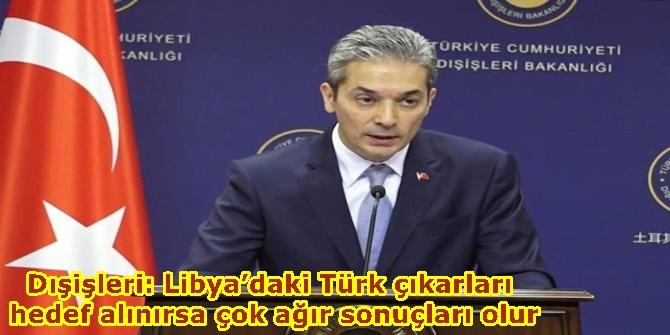 Dışişleri: Libya'daki Türk çıkarları hedef alınırsa çok ağır sonuçları olur
